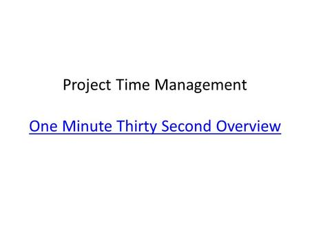 Project Time Management One Minute Thirty Second Overview One Minute Thirty Second Overview.