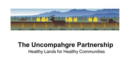The Uncompahgre Partnership Healthy Lands for Healthy Communities.