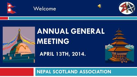 ANNUAL GENERAL MEETING APRIL 13TH, 2014. NEPAL SCOTLAND ASSOCIATION Welcome.