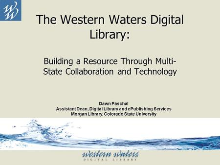 The Western Waters Digital Library: Building a Resource Through Multi- State Collaboration and Technology Dawn Paschal Assistant Dean, Digital Library.
