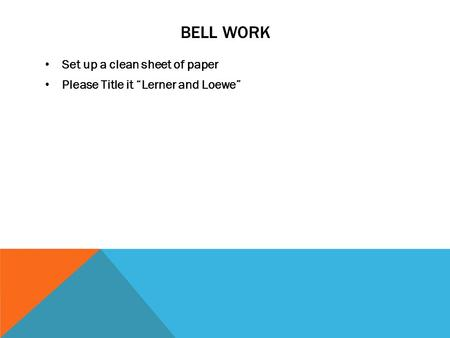"BELL WORK Set up a clean sheet of paper Please Title it ""Lerner and Loewe"""