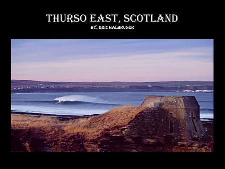 Thurso East, Scotland By: Eric halbruner. LOCATION Northern coast of Scotland North Atlantic Ocean Breaks at Thurso rivermouth, in front of ruins of 17.