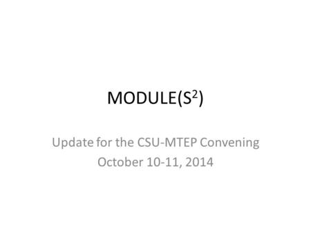 MODULE(S 2 ) Update for the CSU-MTEP Convening October 10-11, 2014.