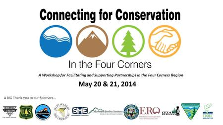 A BIG Thank you to our Sponsors… A Workshop for Facilitating and Supporting Partnerships in the Four Corners Region May 20 & 21, 2014.