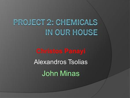 Christos Panayi Alexandros Tsolias John Minas Chemicals in Kitchen You can find many chemicals in your kitchen such as: All Purpose Cleaner, Insect Sprays,