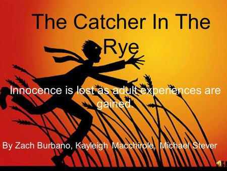 The Catcher In The Rye Innocence is lost as adult experiences are gained. By Zach Burbano, Kayleigh Macchirole, Michael Stever.