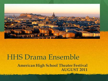 HHS Drama Ensemble American High School Theater Festival AUGUST 2011 AUGUST 2011.