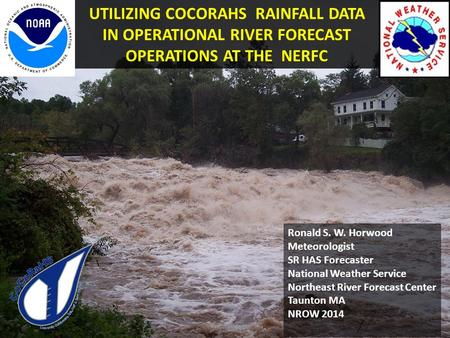 UTILIZING COCORAHS RAINFALL DATA IN OPERATIONAL RIVER FORECAST OPERATIONS AT THE NERFC Ronald S. W. Horwood Meteorologist SR HAS Forecaster National Weather.