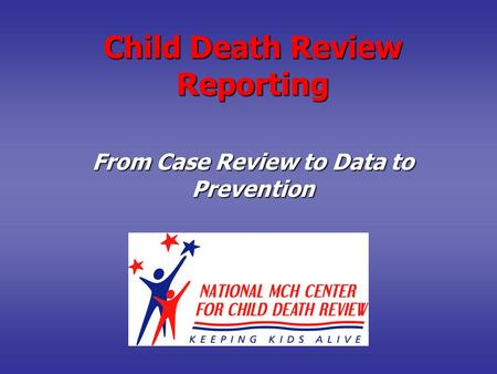 Child Death Review Reporting From Case Review to Data to Prevention.