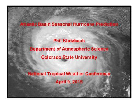 Atlantic Basin Seasonal Hurricane Prediction Phil Klotzbach Department of Atmospheric Science Colorado State University National Tropical Weather Conference.