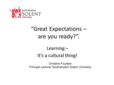 """Great Expectations – are you ready?"". Learning – It's a cultural thing! Christine Fountain Principal Lecturer Southampton Solent University."