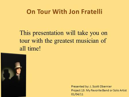 This presentation will take you on tour with the greatest musician of all time! Presented by: J. Scott Obernier Project 13: My Favorite Band or Solo Artist.