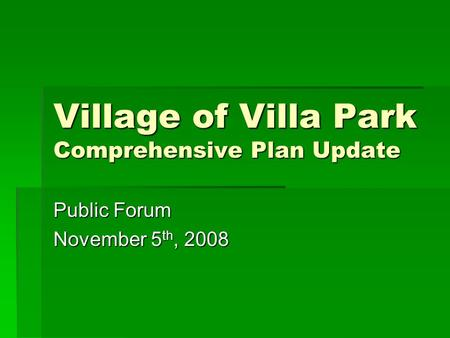 Village of Villa Park Comprehensive Plan Update Public Forum November 5 th, 2008.