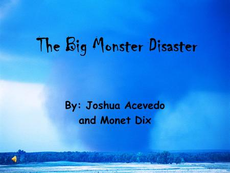 The Big Monster Disaster By: Joshua Acevedo and Monet Dix.