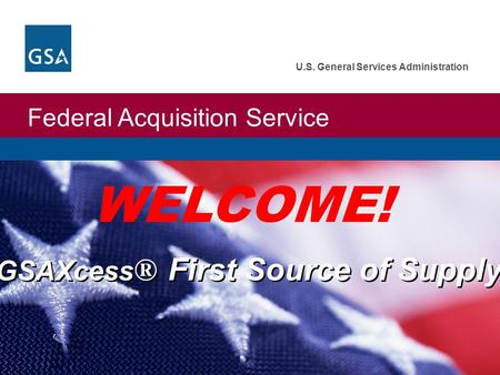 Federal Acquisition Service U.S. General Services Administration GSAXcess ® First Source of Supply WELCOME!