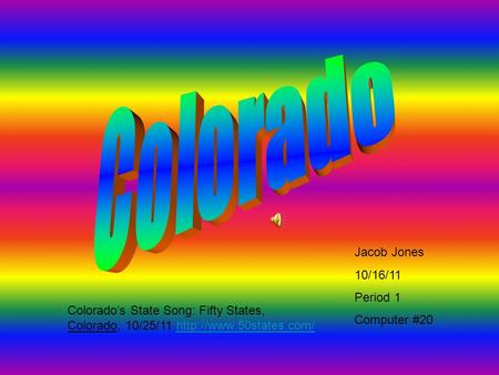 Jacob Jones 10/16/11 Period 1 Computer #20 Colorado's State Song: Fifty States, Colorado, 10/25/11