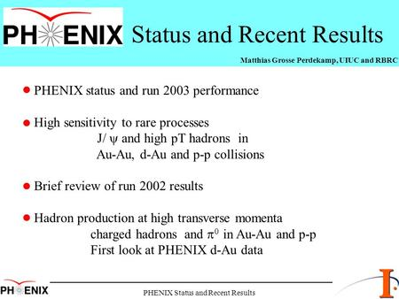 PHENIX Status and Recent Results Status and Recent Results Matthias Grosse Perdekamp, UIUC and RBRC PHENIX status and run 2003 performance High sensitivity.