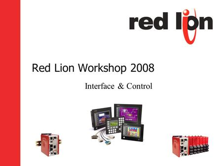 Red Lion Workshop 2008 Interface & Control. Goals Introduce New Products –G3 Kadet Series HMI –PFM – Plant Floor Marquee Review of Features –DSP, G3 and.