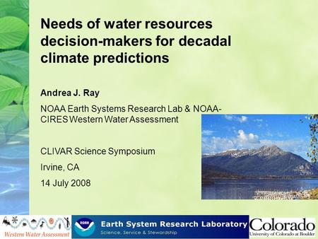 Needs of water resources decision-makers for decadal climate predictions Andrea J. Ray NOAA Earth Systems Research Lab & NOAA- CIRES Western Water Assessment.