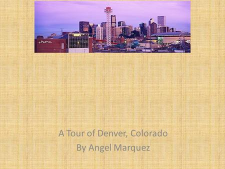 A Tour of Denver, Colorado By Angel Marquez.