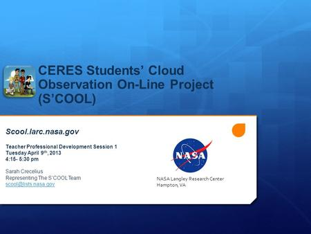 CERES Students' Cloud Observation On-Line Project (S'COOL) Scool.larc.nasa.gov Teacher Professional Development Session 1 Tuesday April 9 th, 2013 4:15-