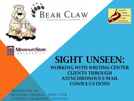 SIGHT UNSEEN: WORKING WITH WRITING CENTER CLIENTS THROUGH ASYNCHRONOUS E-MAIL CONSULTATIONS PRESENTED BY MICHAEL FRIZELL, DIRECTOR STUDENT LEARNING SERVICES.
