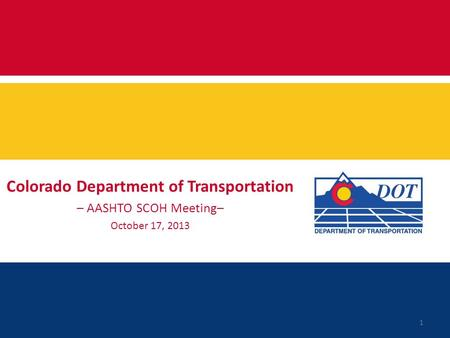 Colorado Department of Transportation – AASHTO SCOH Meeting– October 17, 2013 1.