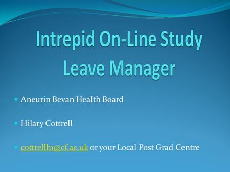 Aneurin Bevan Health Board Hilary Cottrell or your Local Post Grad Centre