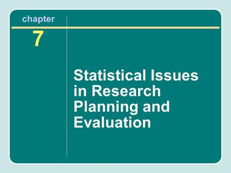 Chapter 7 Statistical Issues in Research Planning and Evaluation.