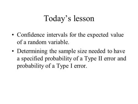 Today's lesson Confidence intervals for the expected value of a random variable. Determining the sample size needed to have a specified probability of.