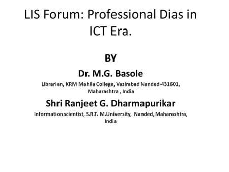 LIS Forum: Professional Dias in ICT Era. BY Dr. M.G. Basole Librarian, KRM Mahila College, Vazirabad Nanded-431601, Maharashtra, India Shri Ranjeet G.