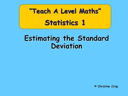 "Estimating the Standard Deviation © Christine Crisp ""Teach A Level Maths"" Statistics 1."