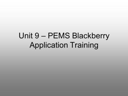 Unit 9 – PEMS Blackberry Application Training. Course Goals What can PEMS do on my Blackberry? –basic functionality overview –planning information –reporting.