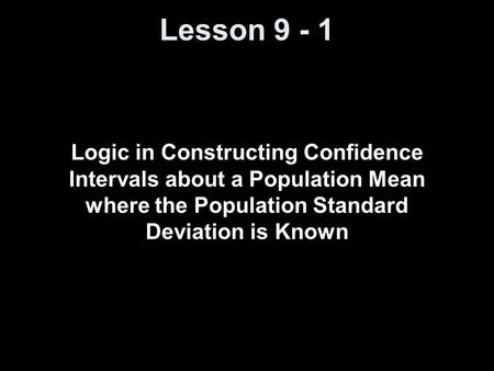 Lesson 9 - 1 Logic in Constructing Confidence Intervals about a Population Mean where the Population Standard Deviation is Known.