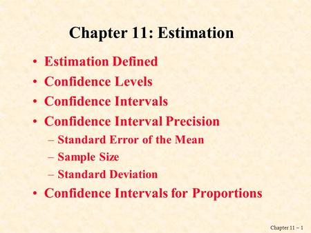 Chapter 11 – 1 Chapter 11: Estimation Estimation Defined Confidence Levels Confidence Intervals Confidence Interval Precision –Standard Error of the Mean.