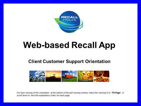 Web-based Recall App Client Customer Support Orientation For best viewing of this orientation, at the bottom of the pdf viewing window select the viewing.