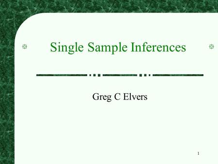 1 Single Sample Inferences Greg C Elvers. 2 Single Samples A single sample implies that you have collected data from one group of people or objects You.