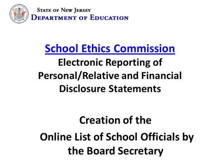 School Ethics Commission School Ethics Commission Electronic Reporting of Personal/Relative and Financial Disclosure Statements Creation of the Online.