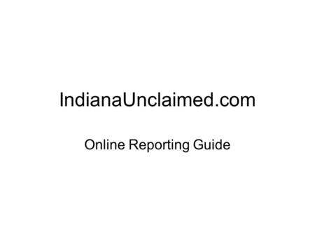 IndianaUnclaimed.com Online Reporting Guide. Welcome Under Indiana law, almost every business organization (and government body) is required to report.
