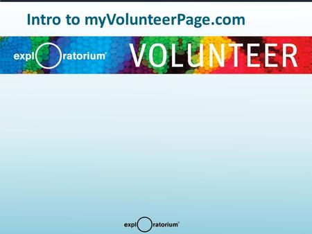 Intro to myVolunteerPage.com. Using the Exploratorium Volunteer Website Welcome to the online segment of Exploratorium Volunteer Orientation. Follow this.