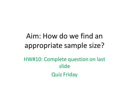 Aim: How do we find an appropriate sample size? HW#10: Complete question on last slide Quiz Friday.