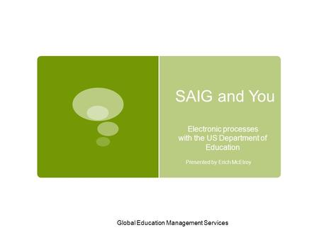 Global Education Management Services SAIG and You Electronic processes with the US Department of Education Presented by Erich McElroy.