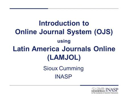 Introduction to Online Journal System (OJS) using Latin America Journals Online (LAMJOL) Sioux Cumming INASP.