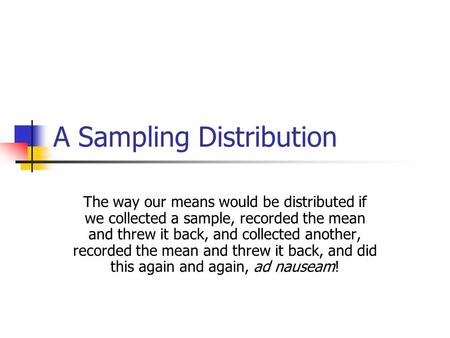 A Sampling Distribution The way our means would be distributed if we collected a sample, recorded the mean and threw it back, and collected another, recorded.