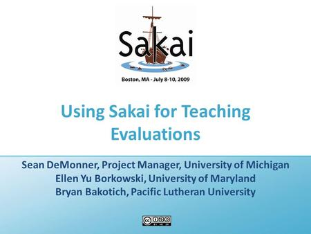 Using Sakai for Teaching Evaluations Sean DeMonner, Project Manager, University of Michigan Ellen Yu Borkowski, University of Maryland Bryan Bakotich,