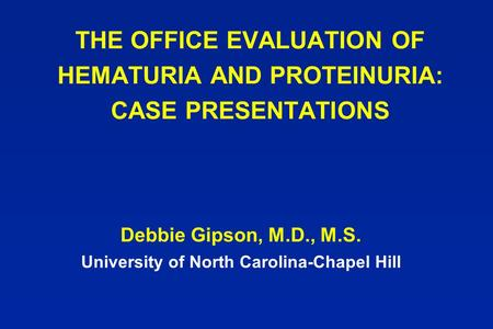 THE OFFICE EVALUATION OF HEMATURIA AND PROTEINURIA: CASE PRESENTATIONS Debbie Gipson, M.D., M.S. University of North Carolina-Chapel Hill.