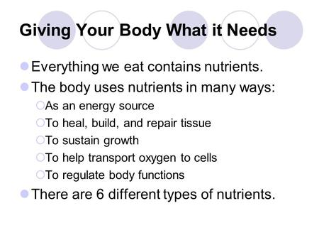 Giving Your Body What it Needs Everything we eat contains nutrients. The body uses nutrients in many ways:  As an energy source  To heal, build, and.