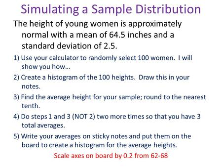Simulating a Sample Distribution The height of young women is approximately normal with a mean of 64.5 inches and a standard deviation of 2.5. 1) Use your.