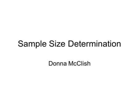 Sample Size Determination Donna McClish. Issues in sample size determination Sample size formulas depend on –Study design –Outcome measure Dichotomous.