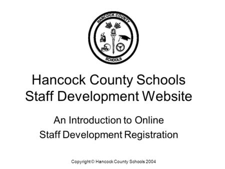 Hancock County Schools Staff Development Website An Introduction to Online Staff Development Registration Copyright © Hancock County Schools 2004.